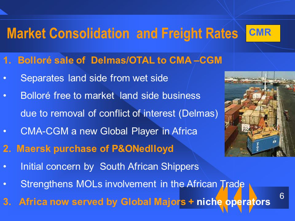 CMR 6 Market Consolidation and Freight Rates 1.Bolloré sale of Delmas/OTAL to CMA –CGM Separates land side from wet side Bolloré free to market land side business due to removal of conflict of interest (Delmas) CMA-CGM a new Global Player in Africa 2.