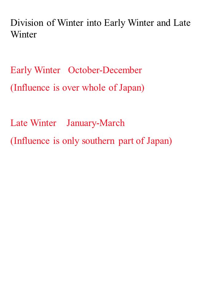 Division of Winter into Early Winter and Late Winter Early Winter October-December (Influence is over whole of Japan) Late Winter January-March (Influence is only southern part of Japan)