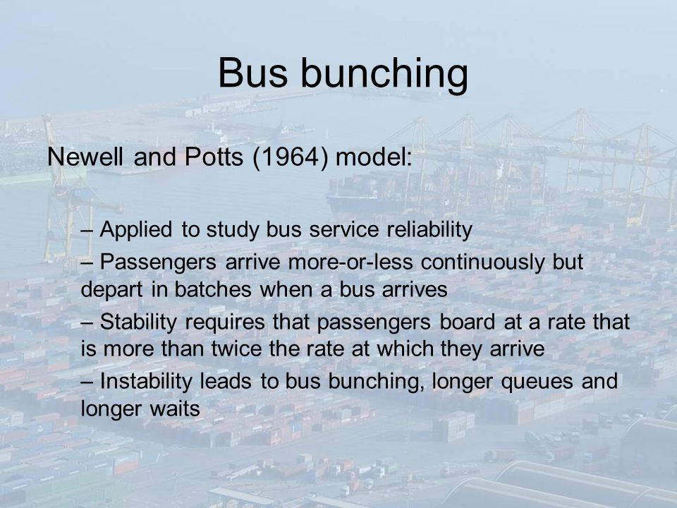 Bus bunching Newell and Potts (1964) model: – Applied to study bus service reliability – Passengers arrive more-or-less continuously but depart in batches when a bus arrives – Stability requires that passengers board at a rate that is more than twice the rate at which they arrive – Instability leads to bus bunching, longer queues and longer waits