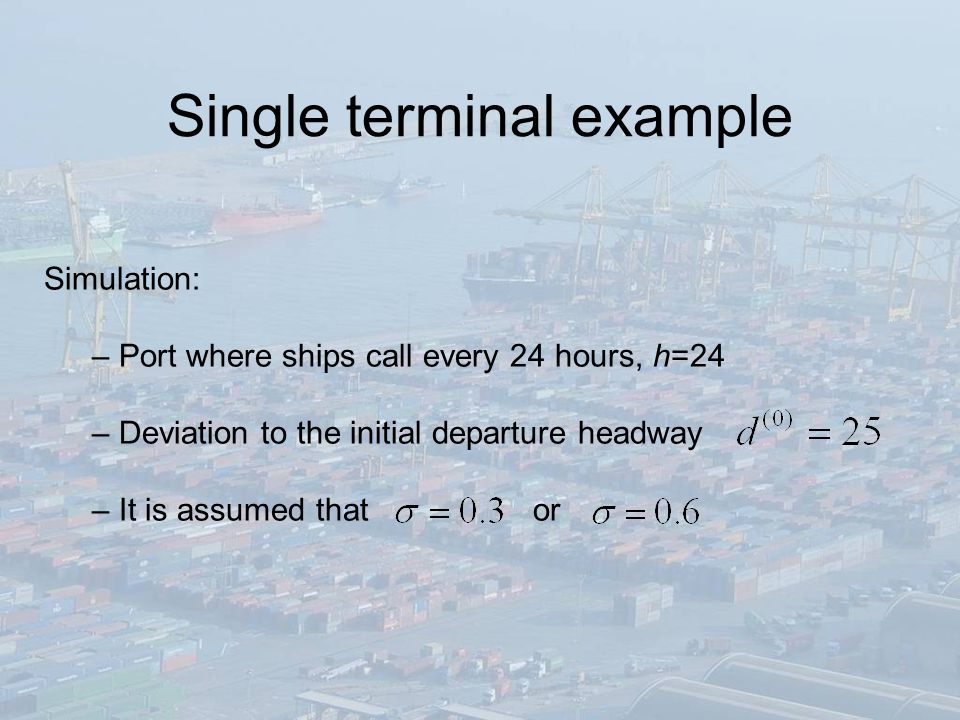 Single terminal example Simulation: – Port where ships call every 24 hours, h=24 – Deviation to the initial departure headway – It is assumed that or