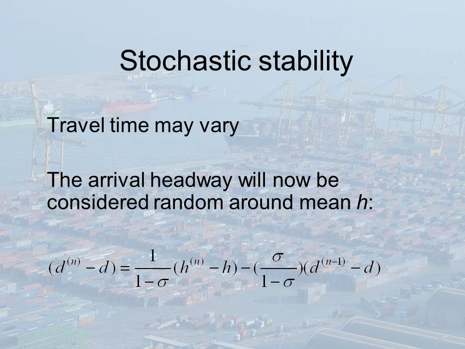Stochastic stability Travel time may vary The arrival headway will now be considered random around mean h: