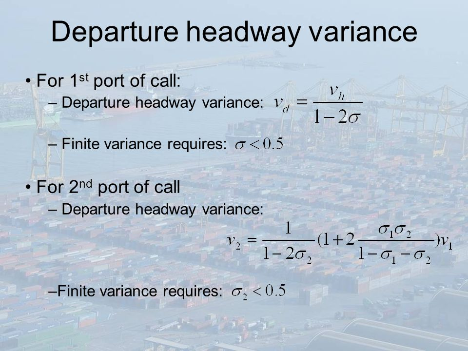 Departure headway variance For 1 st port of call: – Departure headway variance: – Finite variance requires: For 2 nd port of call – Departure headway variance: –Finite variance requires: