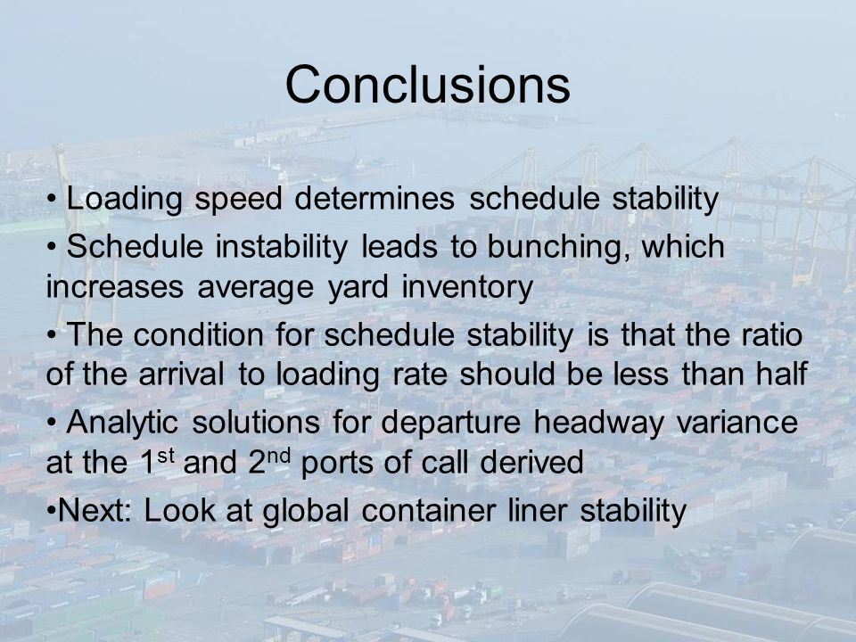 Conclusions Loading speed determines schedule stability Schedule instability leads to bunching, which increases average yard inventory The condition for schedule stability is that the ratio of the arrival to loading rate should be less than half Analytic solutions for departure headway variance at the 1 st and 2 nd ports of call derived Next: Look at global container liner stability