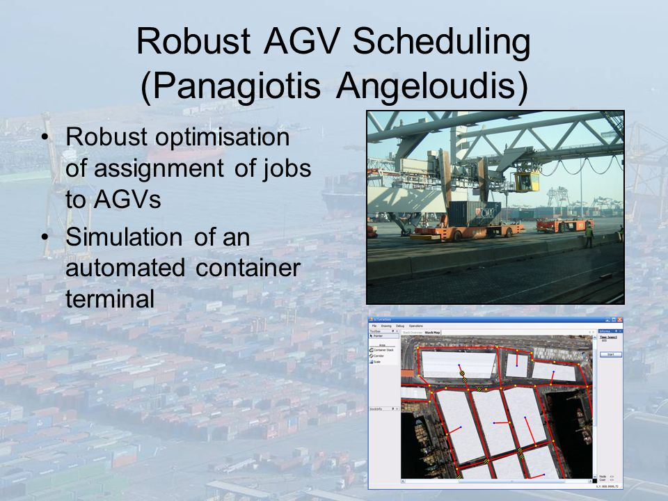 Robust AGV Scheduling (Panagiotis Angeloudis) Robust optimisation of assignment of jobs to AGVs Simulation of an automated container terminal