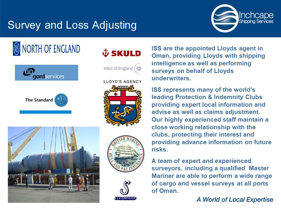 Survey and Loss Adjusting ISS are the appointed Lloyds agent in Oman, providing Lloyds with shipping intelligence as well as performing surveys on behalf of Lloyds underwriters.