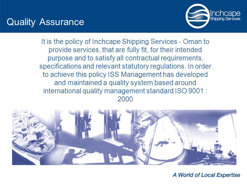 It is the policy of Inchcape Shipping Services - Oman to provide services, that are fully fit, for their intended purpose and to satisfy all contractual requirements, specifications and relevant statutory regulations.