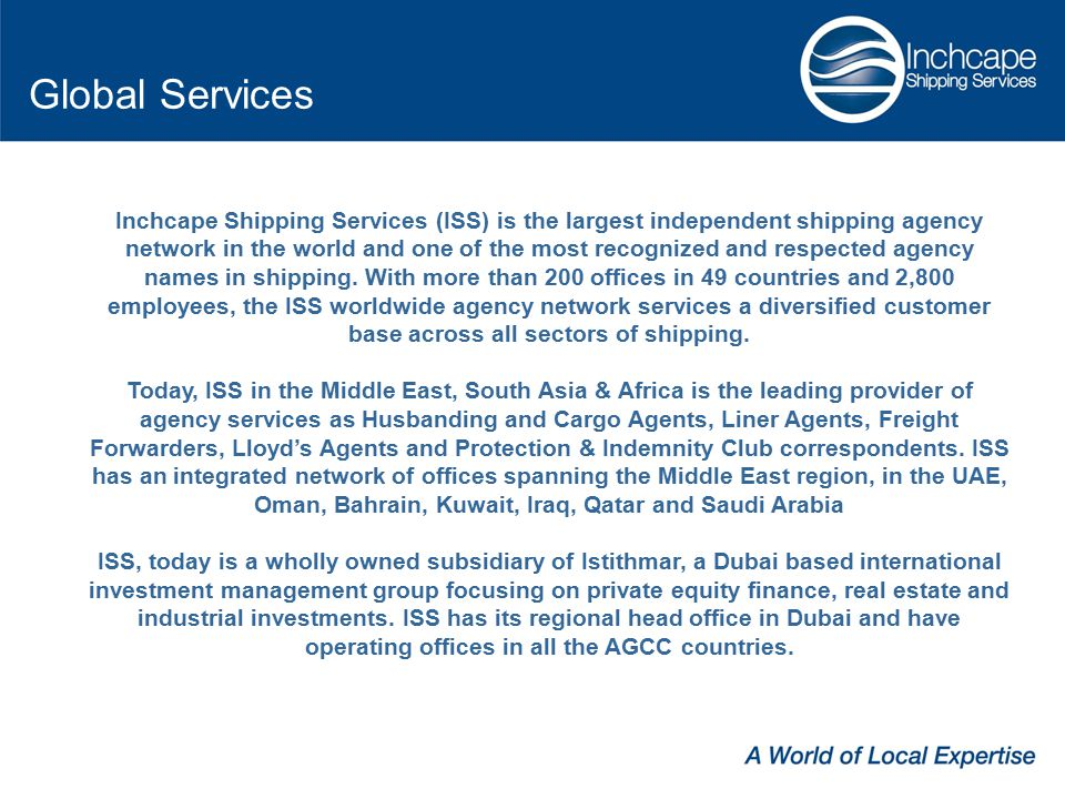 Inchcape Shipping Services (ISS) is the largest independent shipping agency network in the world and one of the most recognized and respected agency names in shipping.