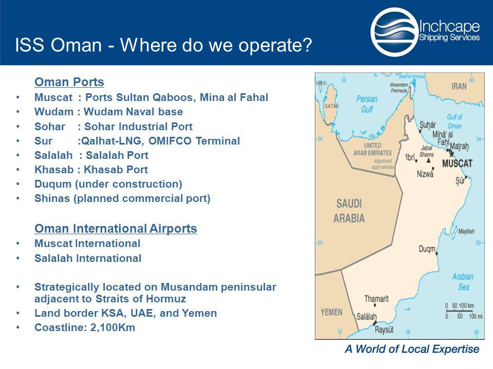 Oman Ports Muscat : Ports Sultan Qaboos, Mina al Fahal Wudam : Wudam Naval base Sohar : Sohar Industrial Port Sur :Qalhat-LNG, OMIFCO Terminal Salalah : Salalah Port Khasab : Khasab Port Duqum (under construction) Shinas (planned commercial port) Oman International Airports Muscat International Salalah International Strategically located on Musandam peninsular adjacent to Straits of Hormuz Land border KSA, UAE, and Yemen Coastline: 2,100Km ISS Oman - Where do we operate?