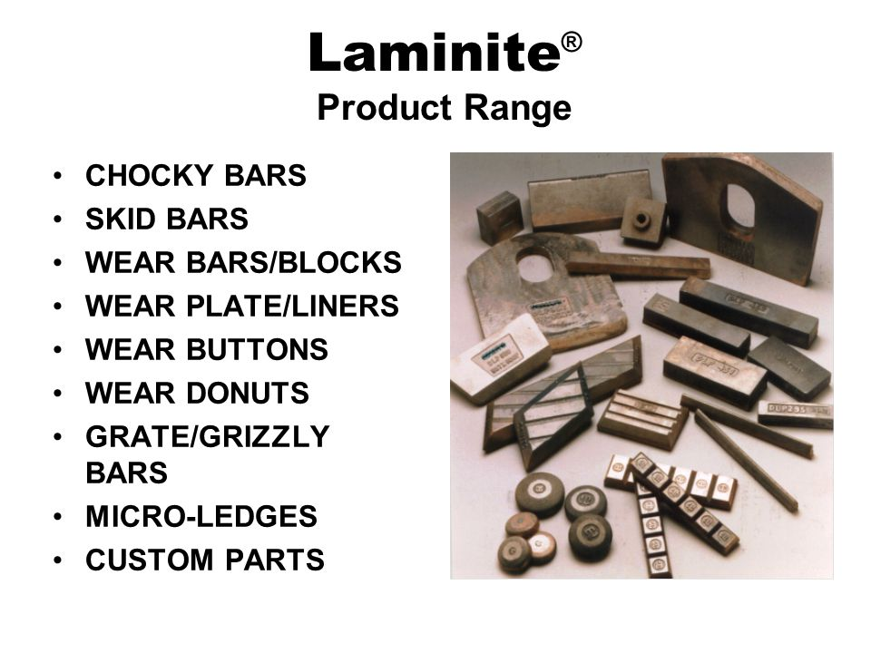 CHOCKY BARS SKID BARS WEAR BARS/BLOCKS WEAR PLATE/LINERS WEAR BUTTONS WEAR DONUTS GRATE/GRIZZLY BARS MICRO-LEDGES CUSTOM PARTS Laminite ® Product Range