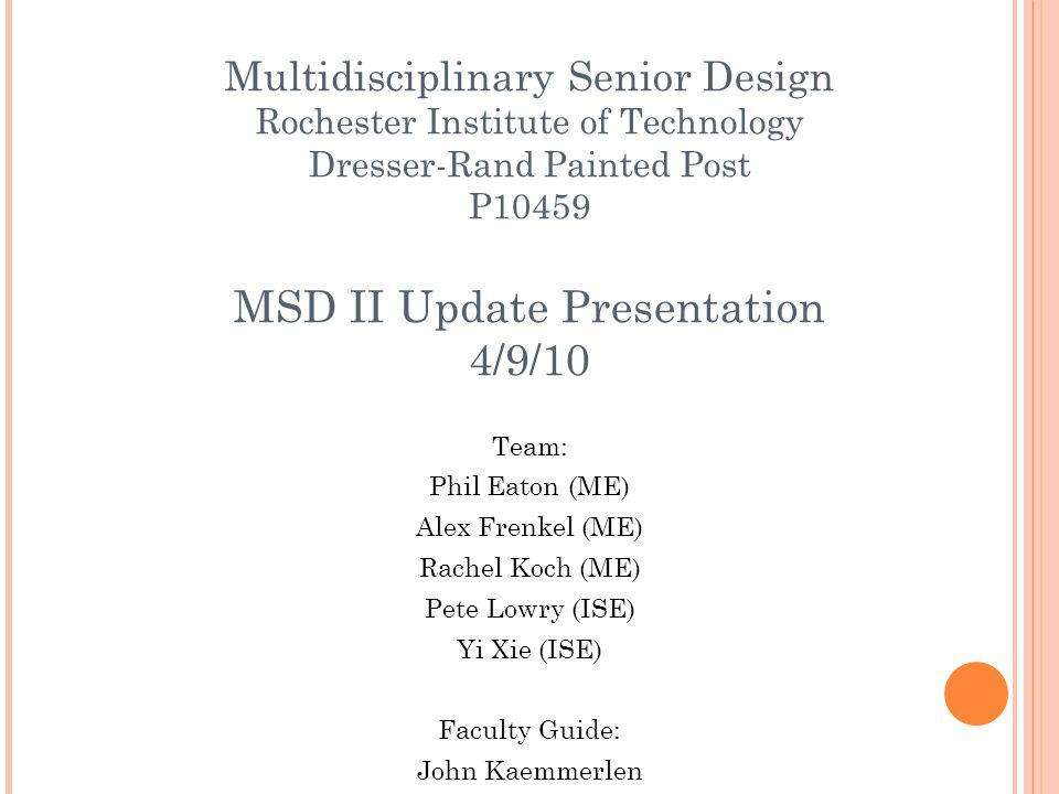 Multidisciplinary Senior Design Rochester Institute of Technology Dresser-Rand Painted Post P10459 MSD II Update Presentation 4/9/10 Team: Phil Eaton (ME) Alex Frenkel (ME) Rachel Koch (ME) Pete Lowry (ISE) Yi Xie (ISE) Faculty Guide: John Kaemmerlen