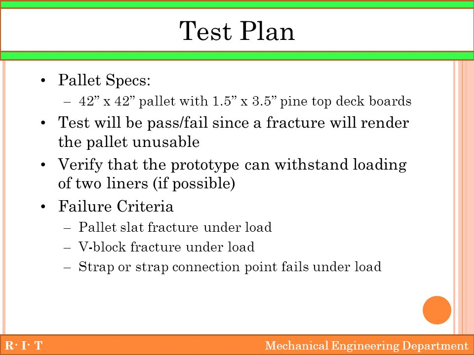 Test Plan R· I· T Mechanical Engineering Department Pallet Specs: – 42 x 42 pallet with 1.5 x 3.5 pine top deck boards Test will be pass/fail since a fracture will render the pallet unusable Verify that the prototype can withstand loading of two liners (if possible) Failure Criteria – Pallet slat fracture under load – V-block fracture under load – Strap or strap connection point fails under load
