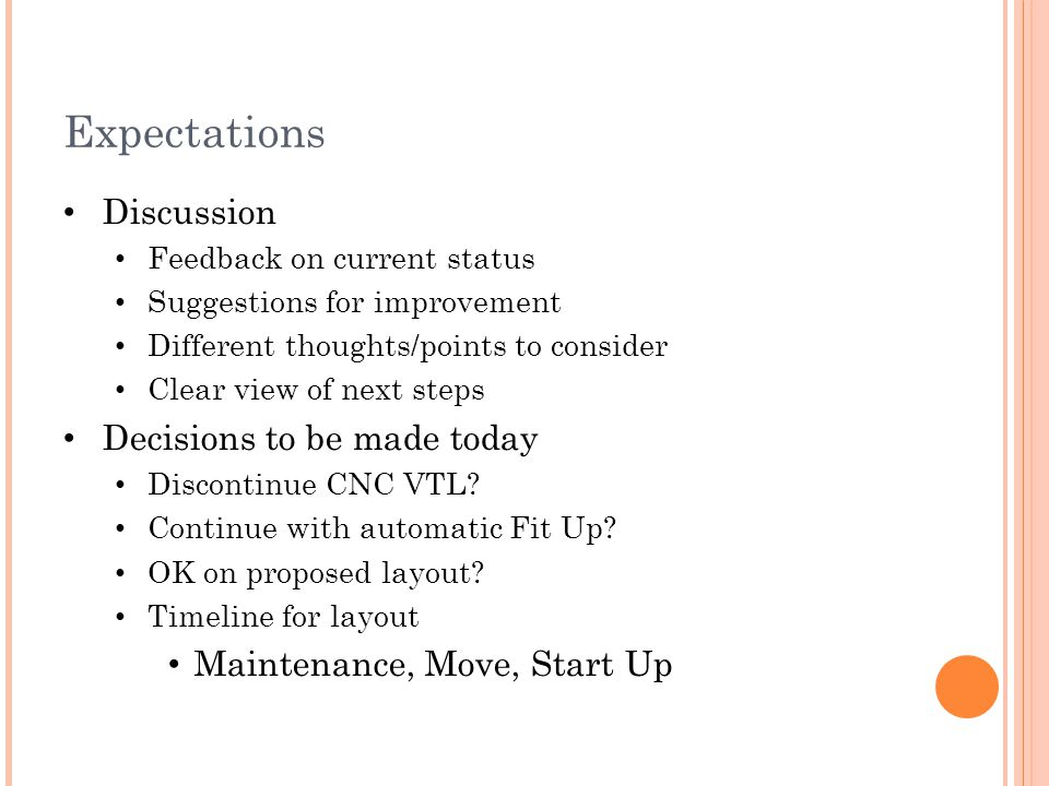 Expectations Discussion Feedback on current status Suggestions for improvement Different thoughts/points to consider Clear view of next steps Decisions to be made today Discontinue CNC VTL.