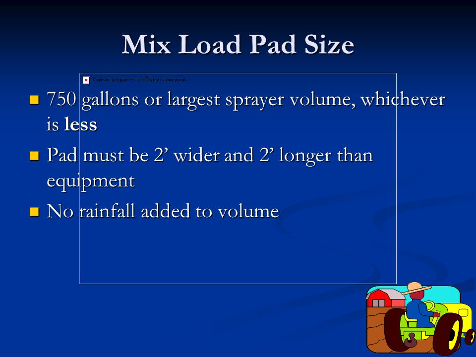 Mix Load Pad Size 750 gallons or largest sprayer volume, whichever is less 750 gallons or largest sprayer volume, whichever is less Pad must be 2' wider and 2' longer than equipment Pad must be 2' wider and 2' longer than equipment No rainfall added to volume No rainfall added to volume