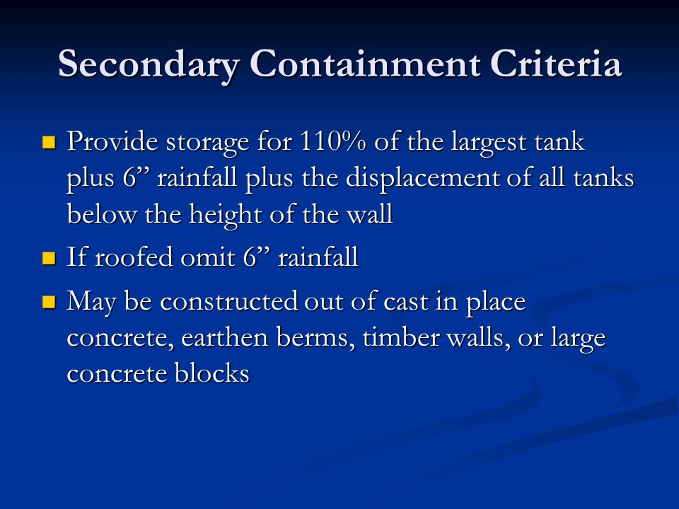 "Secondary Containment Criteria Provide storage for 110% of the largest tank plus 6"" rainfall plus the displacement of all tanks below the height of th"