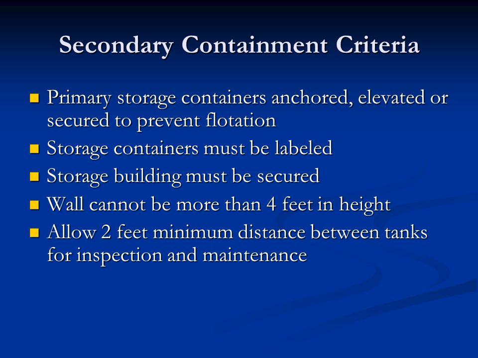 Secondary Containment Criteria Primary storage containers anchored, elevated or secured to prevent flotation Primary storage containers anchored, elevated or secured to prevent flotation Storage containers must be labeled Storage containers must be labeled Storage building must be secured Storage building must be secured Wall cannot be more than 4 feet in height Wall cannot be more than 4 feet in height Allow 2 feet minimum distance between tanks for inspection and maintenance Allow 2 feet minimum distance between tanks for inspection and maintenance