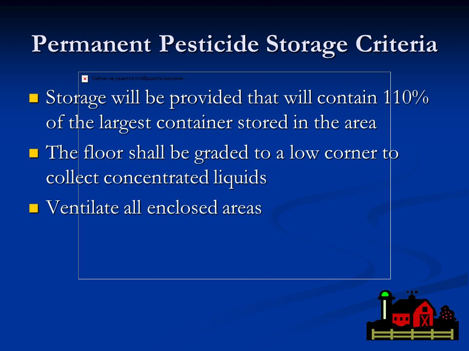 Permanent Pesticide Storage Criteria Storage will be provided that will contain 110% of the largest container stored in the area Storage will be provided that will contain 110% of the largest container stored in the area The floor shall be graded to a low corner to collect concentrated liquids The floor shall be graded to a low corner to collect concentrated liquids Ventilate all enclosed areas Ventilate all enclosed areas