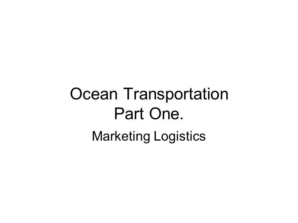 Ocean Transportation Part One. Marketing Logistics