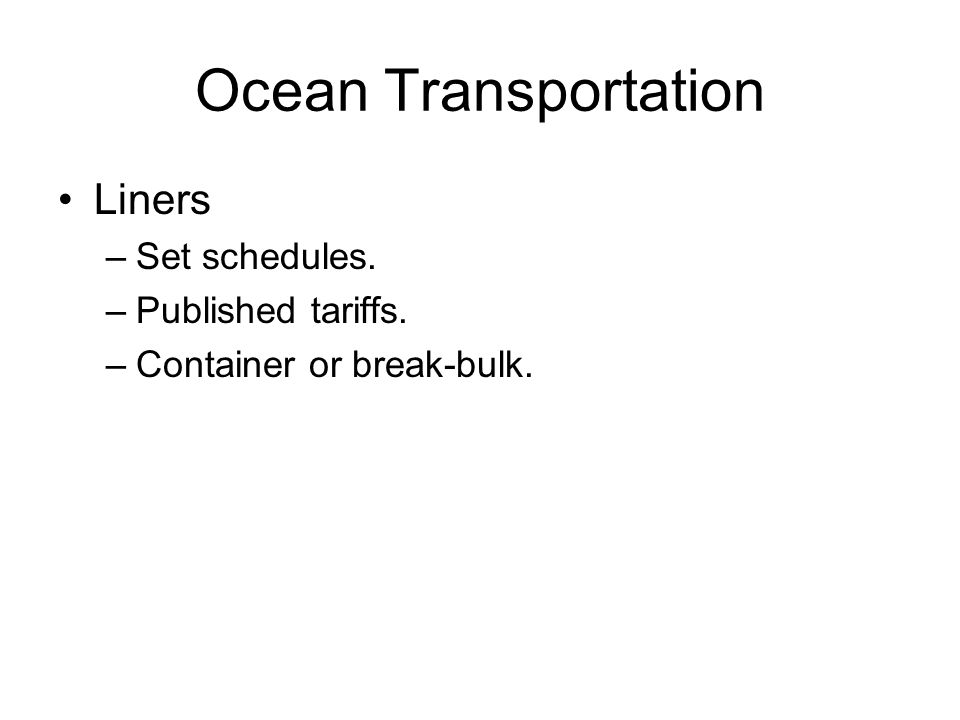 Ocean Transportation Liners –Set schedules. –Published tariffs. –Container or break-bulk.