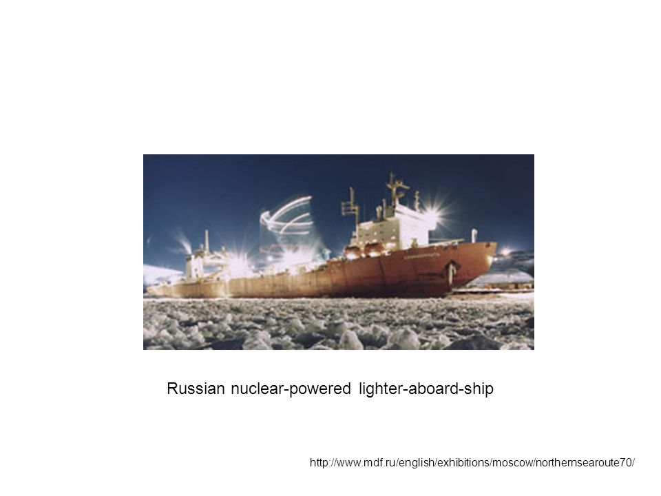http://www.mdf.ru/english/exhibitions/moscow/northernsearoute70/ Russian nuclear-powered lighter-aboard-ship