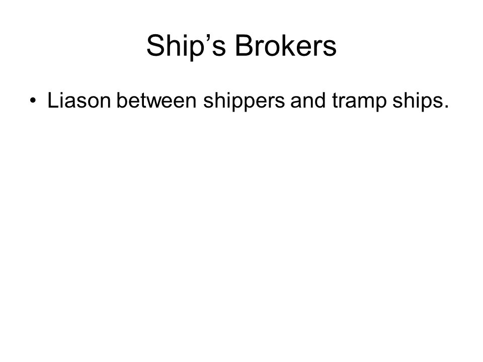 Ship's Brokers Liason between shippers and tramp ships.