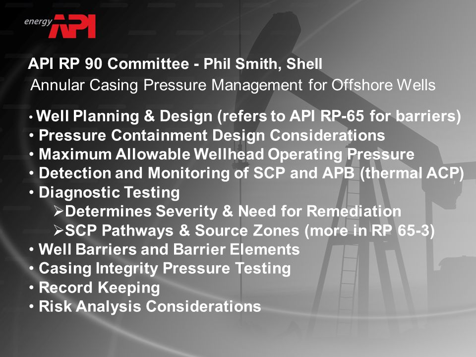 API RP 90 Committee - Phil Smith, Shell Annular Casing Pressure Management for Offshore Wells Well Planning & Design (refers to API RP-65 for barriers) Pressure Containment Design Considerations Maximum Allowable Wellhead Operating Pressure Detection and Monitoring of SCP and APB (thermal ACP) Diagnostic Testing  Determines Severity & Need for Remediation  SCP Pathways & Source Zones (more in RP 65-3) Well Barriers and Barrier Elements Casing Integrity Pressure Testing Record Keeping Risk Analysis Considerations