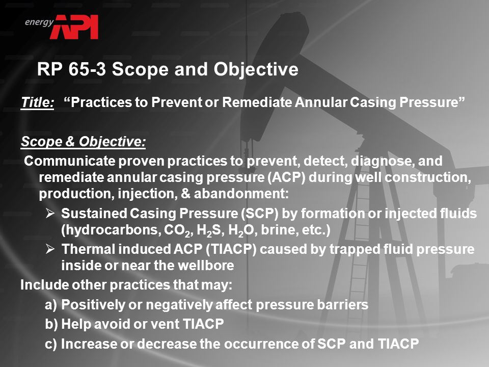 RP 65-3 Scope and Objective Title: Practices to Prevent or Remediate Annular Casing Pressure Scope & Objective: Communicate proven practices to prevent, detect, diagnose, and remediate annular casing pressure (ACP) during well construction, production, injection, & abandonment:  Sustained Casing Pressure (SCP) by formation or injected fluids (hydrocarbons, CO 2, H 2 S, H 2 O, brine, etc.)  Thermal induced ACP (TIACP) caused by trapped fluid pressure inside or near the wellbore Include other practices that may: a)Positively or negatively affect pressure barriers b)Help avoid or vent TIACP c)Increase or decrease the occurrence of SCP and TIACP
