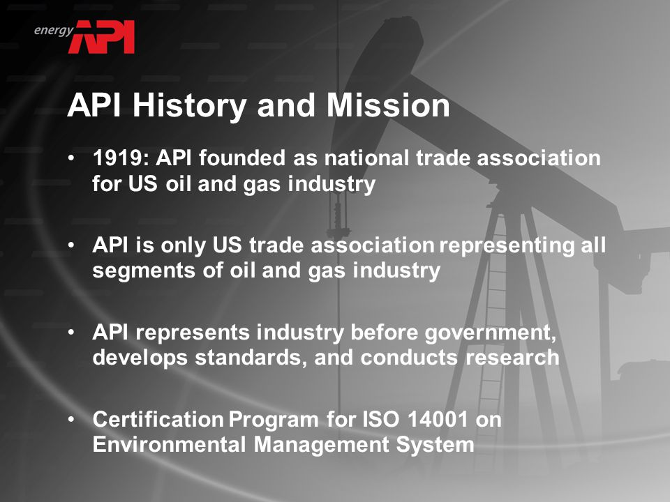 API History and Mission 1919: API founded as national trade association for US oil and gas industry API is only US trade association representing all segments of oil and gas industry API represents industry before government, develops standards, and conducts research Certification Program for ISO 14001 on Environmental Management System