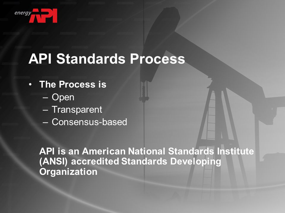 API Standards Process The Process is –Open –Transparent –Consensus-based API is an American National Standards Institute (ANSI) accredited Standards Developing Organization