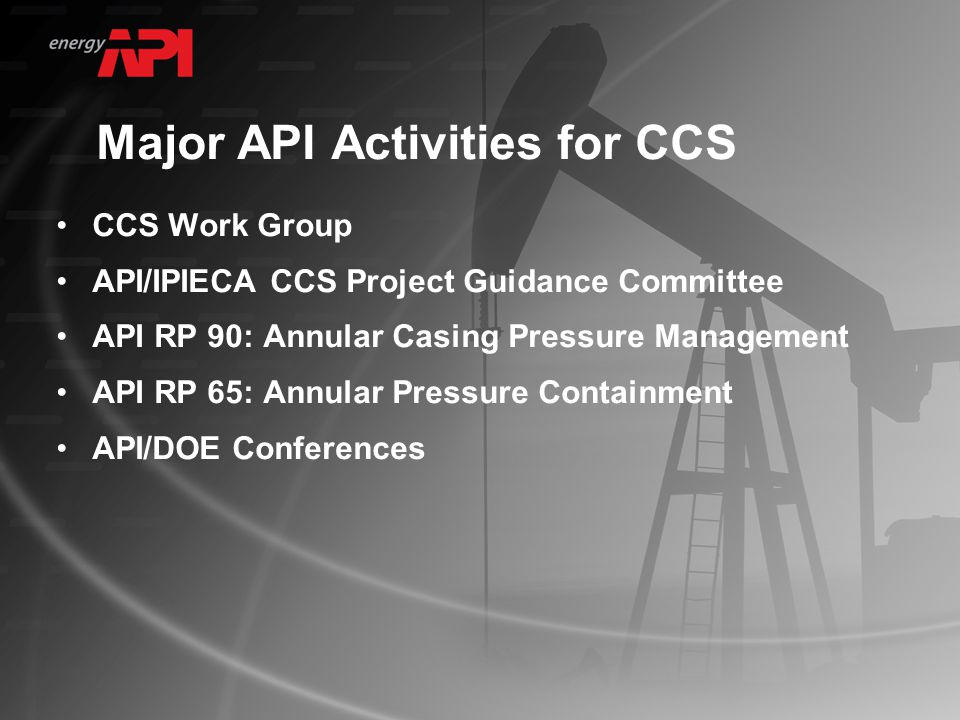 Major API Activities for CCS CCS Work Group API/IPIECA CCS Project Guidance Committee API RP 90: Annular Casing Pressure Management API RP 65: Annular Pressure Containment API/DOE Conferences