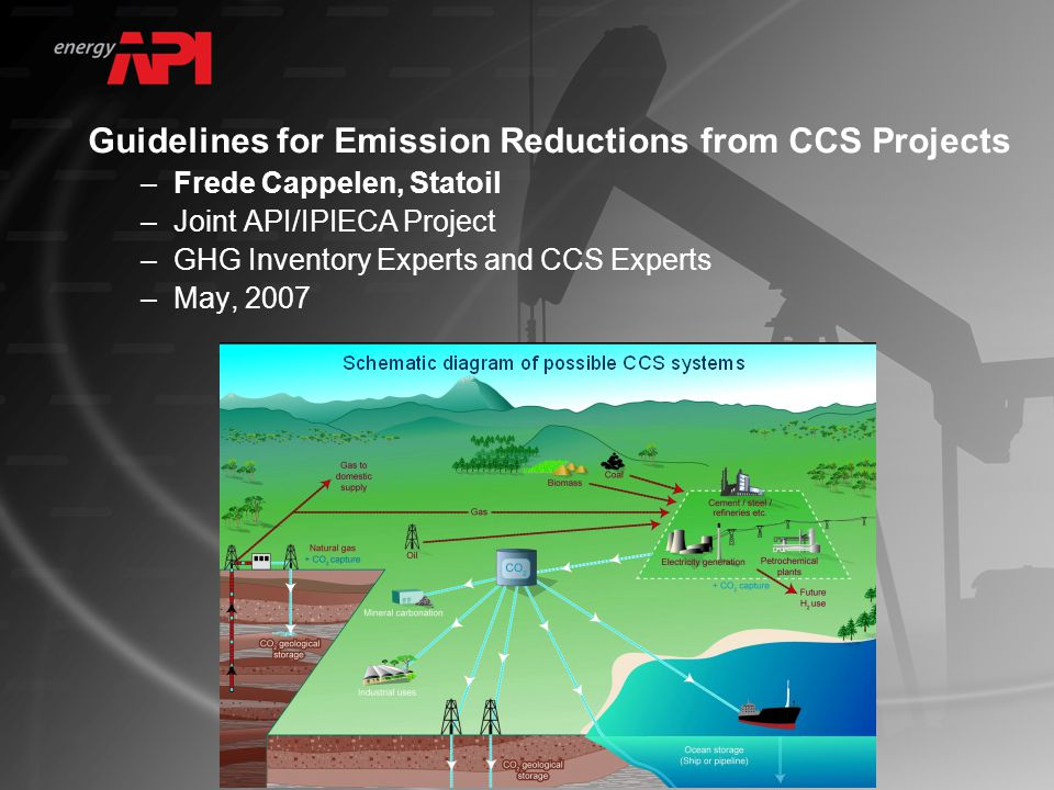 Guidelines for Emission Reductions from CCS Projects –Frede Cappelen, Statoil –Joint API/IPIECA Project –GHG Inventory Experts and CCS Experts –May, 2007
