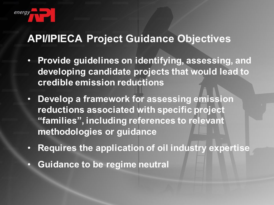 API/IPIECA Project Guidance Objectives Provide guidelines on identifying, assessing, and developing candidate projects that would lead to credible emission reductions Develop a framework for assessing emission reductions associated with specific project families , including references to relevant methodologies or guidance Requires the application of oil industry expertise Guidance to be regime neutral