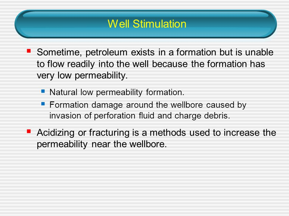 Well Stimulation  Sometime, petroleum exists in a formation but is unable to flow readily into the well because the formation has very low permeability.