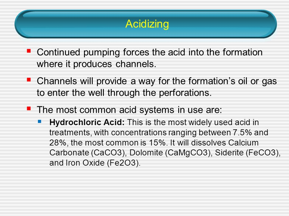 Acidizing  Continued pumping forces the acid into the formation where it produces channels.