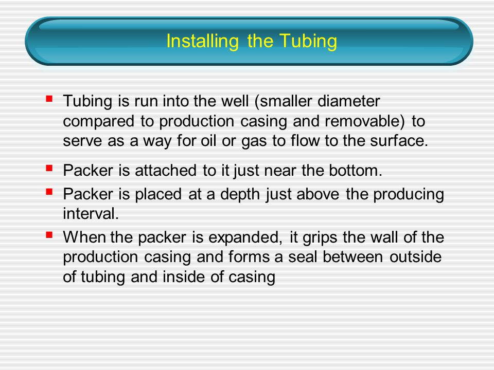 Installing the Tubing  Tubing is run into the well (smaller diameter compared to production casing and removable) to serve as a way for oil or gas to flow to the surface.