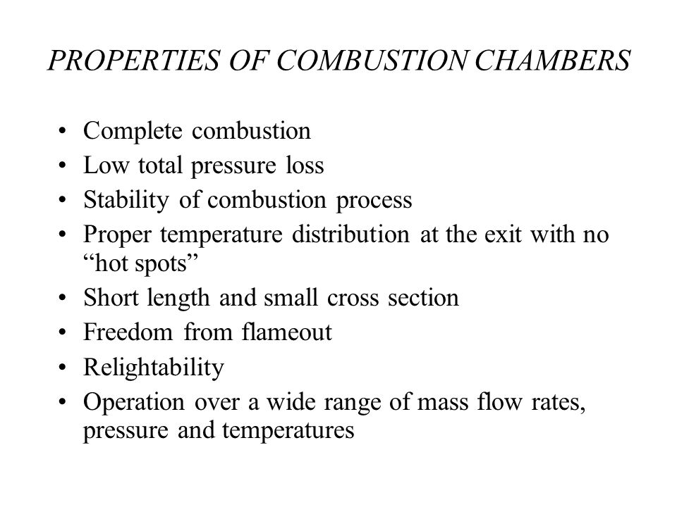 PROPERTIES OF COMBUSTION CHAMBERS Complete combustion Low total pressure loss Stability of combustion process Proper temperature distribution at the exit with no hot spots Short length and small cross section Freedom from flameout Relightability Operation over a wide range of mass flow rates, pressure and temperatures