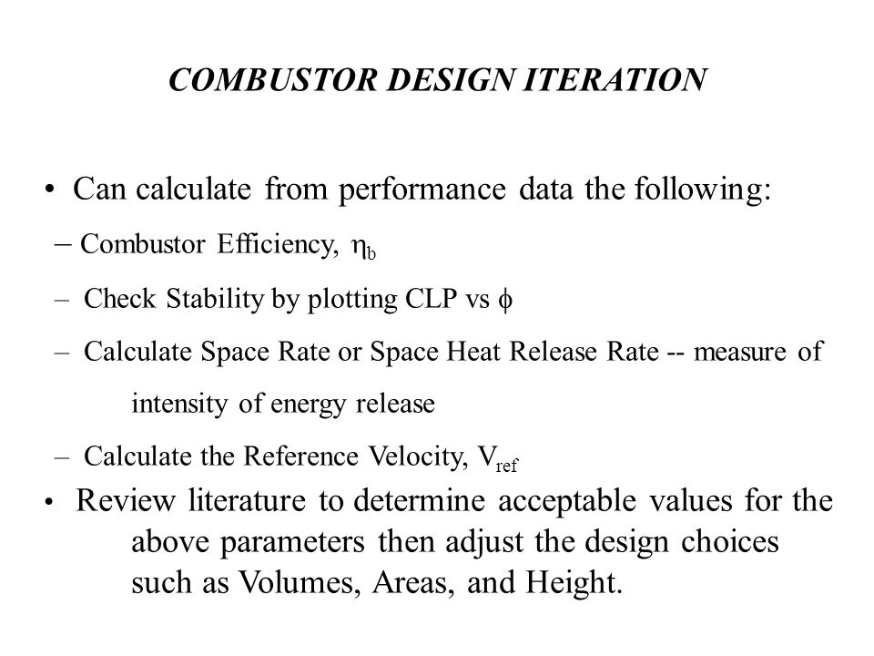 COMBUSTOR DESIGN ITERATION Can calculate from performance data the following: – Combustor Efficiency,  b – Check Stability by plotting CLP vs  – Calculate Space Rate or Space Heat Release Rate -- measure of intensity of energy release – Calculate the Reference Velocity, V ref Review literature to determine acceptable values for the above parameters then adjust the design choices such as Volumes, Areas, and Height.