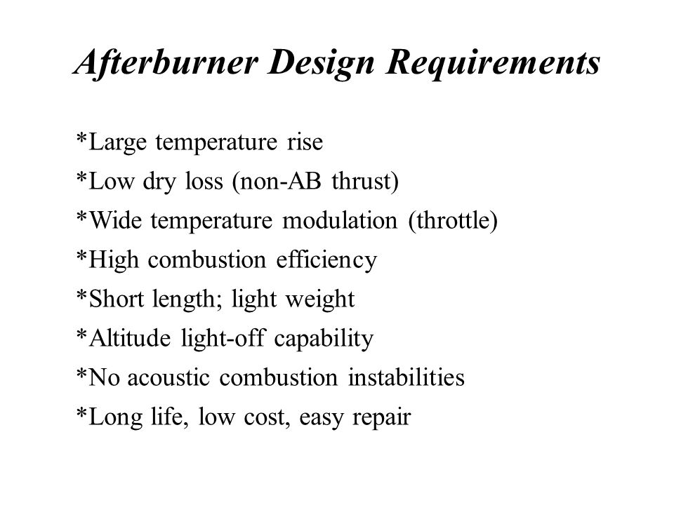 Afterburner Design Requirements *Large temperature rise *Low dry loss (non-AB thrust) *Wide temperature modulation (throttle) *High combustion efficiency *Short length; light weight *Altitude light-off capability *No acoustic combustion instabilities *Long life, low cost, easy repair