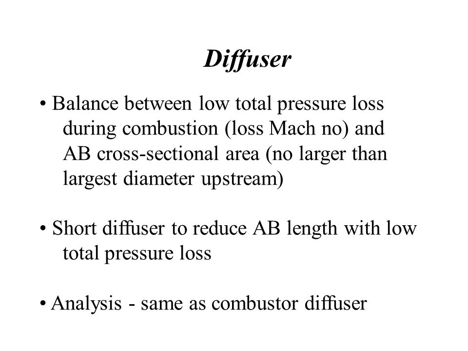 Diffuser Balance between low total pressure loss during combustion (loss Mach no) and AB cross-sectional area (no larger than largest diameter upstream) Short diffuser to reduce AB length with low total pressure loss Analysis - same as combustor diffuser