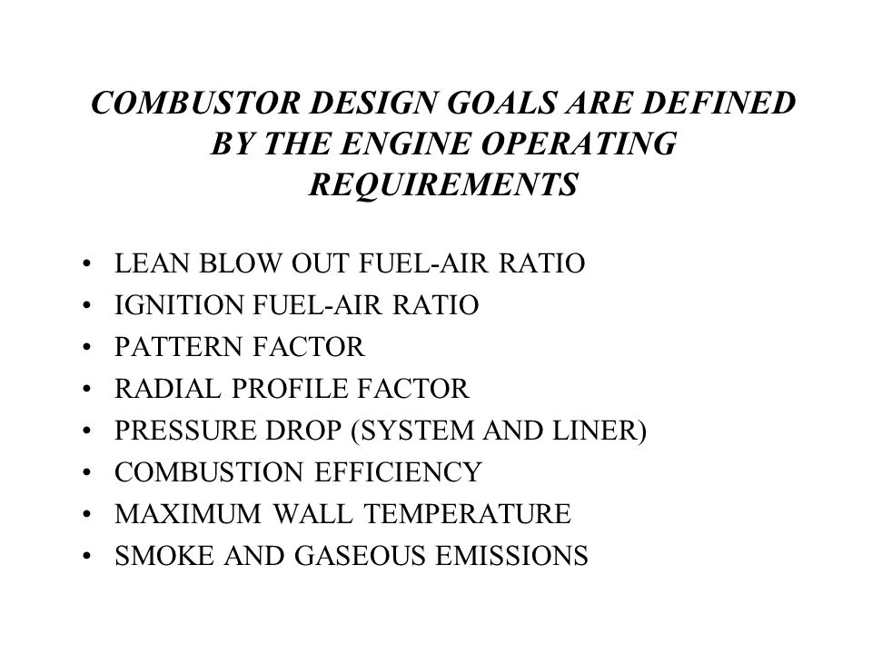 COMBUSTOR DESIGN GOALS ARE DEFINED BY THE ENGINE OPERATING REQUIREMENTS LEAN BLOW OUT FUEL-AIR RATIO IGNITION FUEL-AIR RATIO PATTERN FACTOR RADIAL PROFILE FACTOR PRESSURE DROP (SYSTEM AND LINER) COMBUSTION EFFICIENCY MAXIMUM WALL TEMPERATURE SMOKE AND GASEOUS EMISSIONS