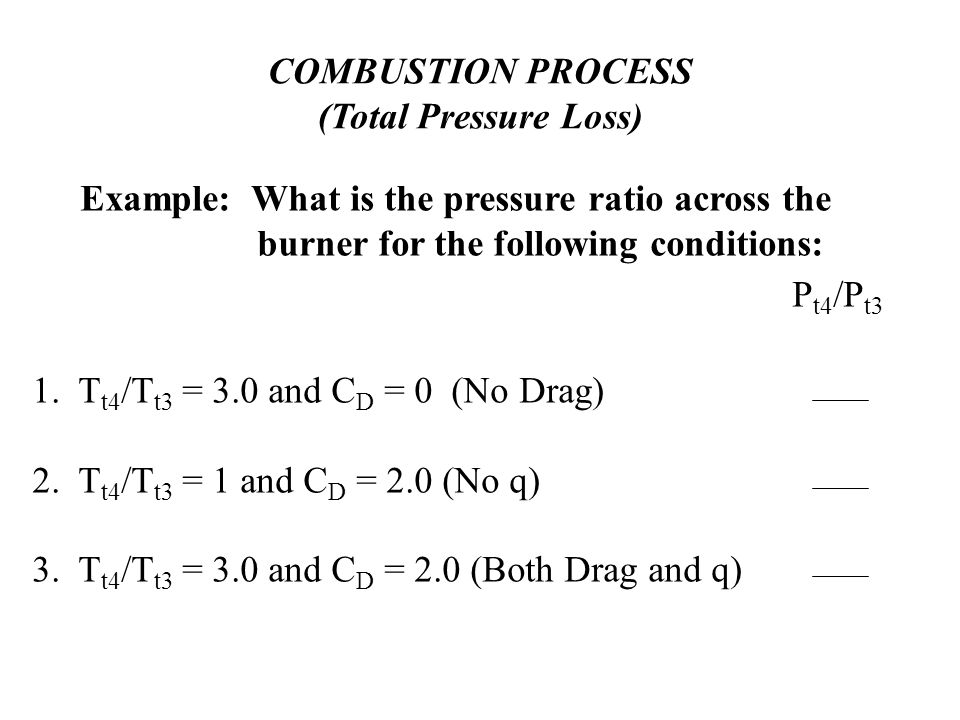 COMBUSTION PROCESS (Total Pressure Loss) Example: What is the pressure ratio across the burner for the following conditions: 1.