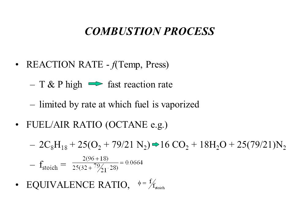 COMBUSTION PROCESS REACTION RATE - f(Temp, Press) –T & P high fast reaction rate –limited by rate at which fuel is vaporized FUEL/AIR RATIO (OCTANE e.g.) –2C 8 H 18 + 25(O 2 + 79/21 N 2 ) 16 CO 2 + 18H 2 O + 25(79/21)N 2 –f stoich = EQUIVALENCE RATIO,