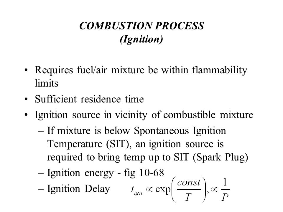 COMBUSTION PROCESS (Ignition) Requires fuel/air mixture be within flammability limits Sufficient residence time Ignition source in vicinity of combustible mixture –If mixture is below Spontaneous Ignition Temperature (SIT), an ignition source is required to bring temp up to SIT (Spark Plug) –Ignition energy - fig 10-68 –Ignition Delay