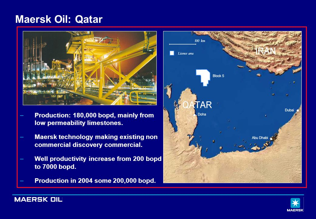 Maersk Oil: Qatar –Production: 180,000 bopd, mainly from low permeability limestones. –Maersk technology making existing non commercial discovery comm