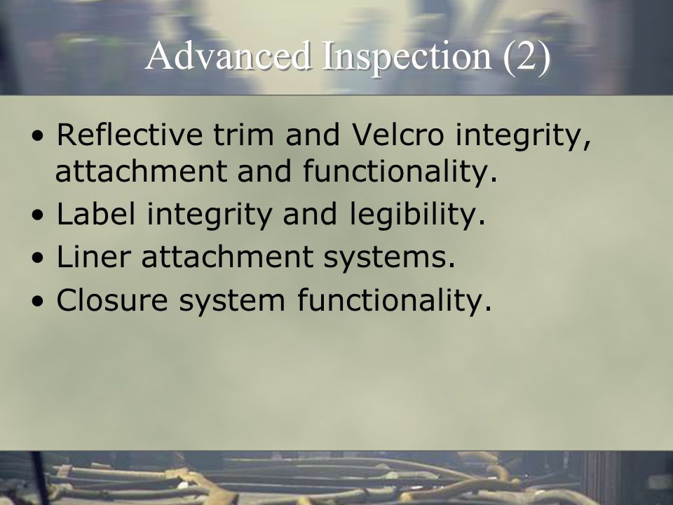 Advanced Inspection Moisture barrier and seam sealing integrity Fit and coat/pants overlap Seam integrity including broken or missing stitches Material integrity for loss of strength due to UV or chemical exposure Loss or shifting of thermal liner material Wristlet integrity and functionality