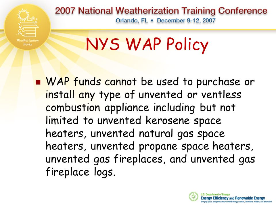 NYS WAP Policy WAP funds cannot be used to purchase or install any type of unvented or ventless combustion appliance including but not limited to unve