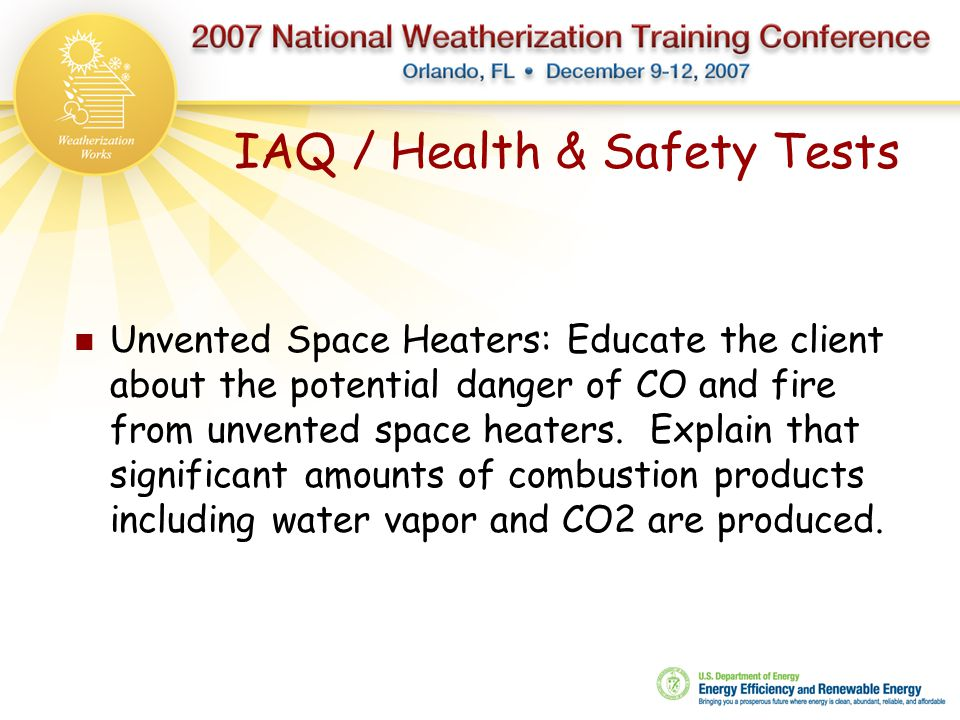 IAQ / Health & Safety Tests Unvented Space Heaters: Educate the client about the potential danger of CO and fire from unvented space heaters. Explain