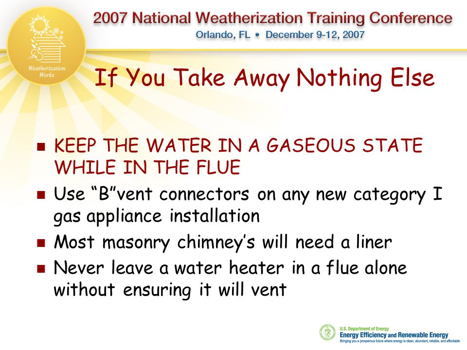 """If You Take Away Nothing Else KEEP THE WATER IN A GASEOUS STATE WHILE IN THE FLUE Use """"B""""vent connectors on any new category I gas appliance installat"""