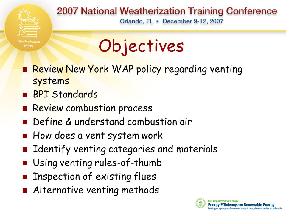 Objectives Review New York WAP policy regarding venting systems BPI Standards Review combustion process Define & understand combustion air How does a