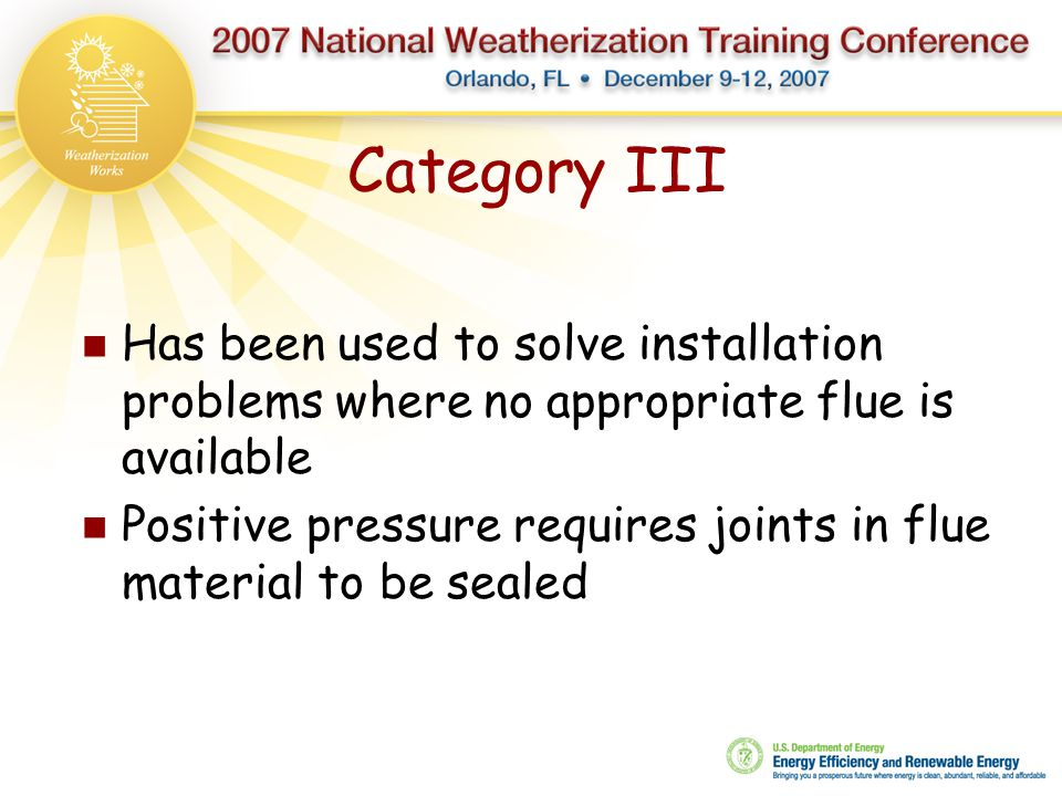 Category III Has been used to solve installation problems where no appropriate flue is available Positive pressure requires joints in flue material to