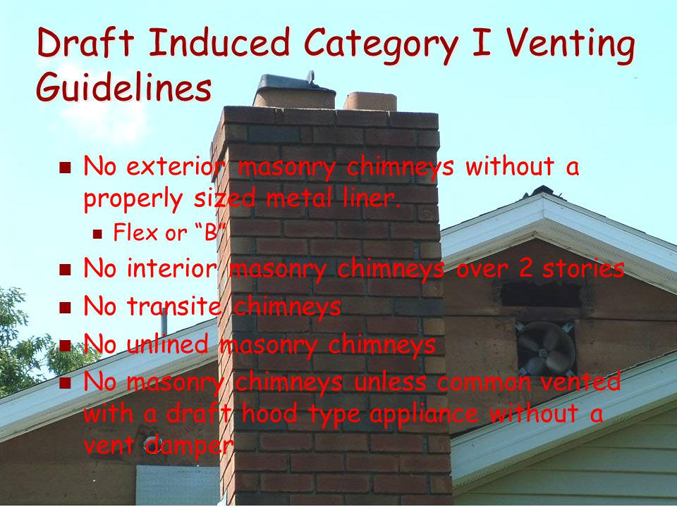"""Draft Induced Category I Venting Guidelines No exterior masonry chimneys without a properly sized metal liner. Flex or """"B"""" No interior masonry chimney"""
